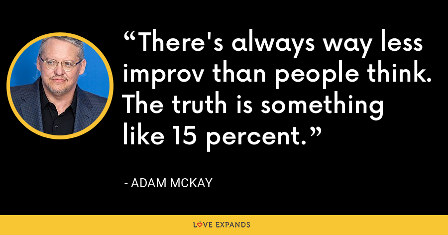 There's always way less improv than people think. The truth is something like 15 percent. - Adam McKay