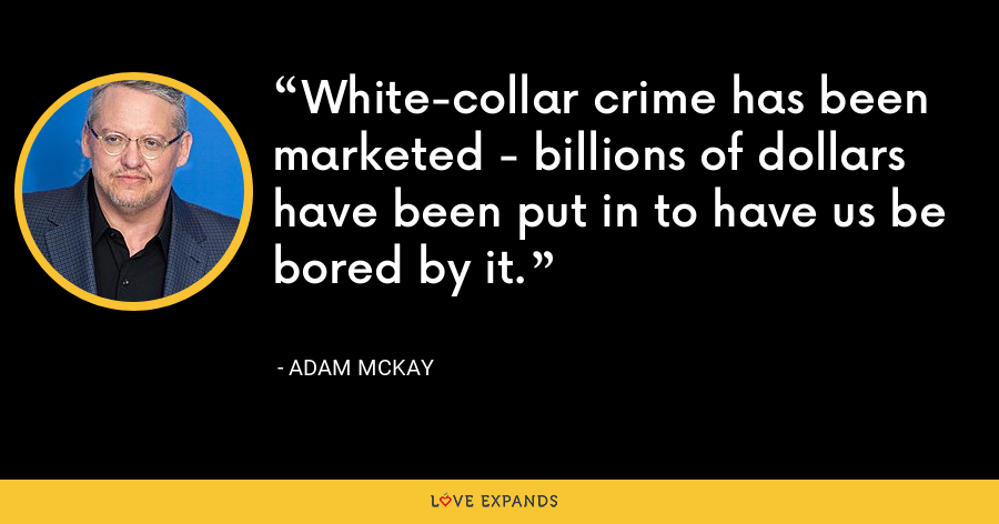 White-collar crime has been marketed - billions of dollars have been put in to have us be bored by it. - Adam McKay