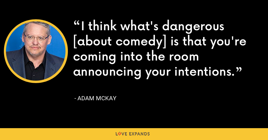 I think what's dangerous [about comedy] is that you're coming into the room announcing your intentions. - Adam McKay