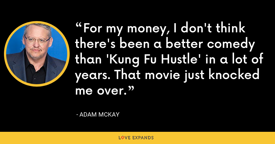 For my money, I don't think there's been a better comedy than 'Kung Fu Hustle' in a lot of years. That movie just knocked me over. - Adam McKay