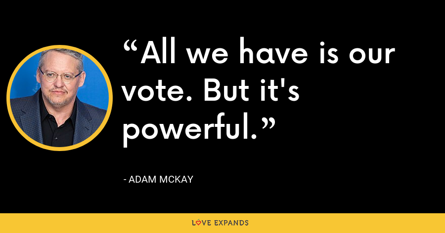 All we have is our vote. But it's powerful. - Adam McKay