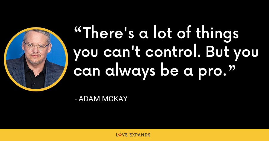There's a lot of things you can't control. But you can always be a pro. - Adam McKay