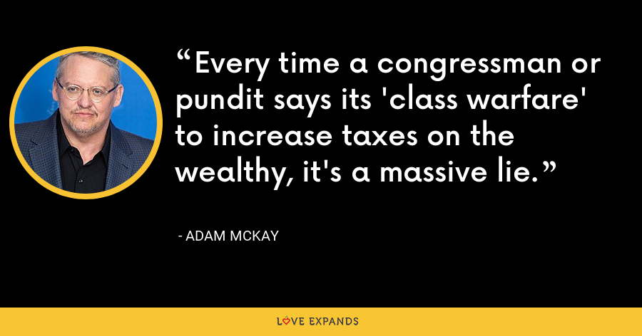 Every time a congressman or pundit says its 'class warfare' to increase taxes on the wealthy, it's a massive lie. - Adam McKay