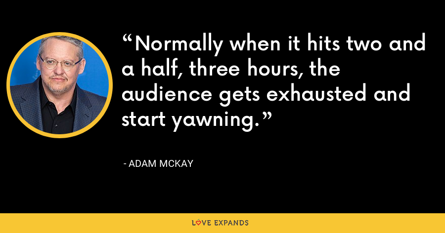 Normally when it hits two and a half, three hours, the audience gets exhausted and start yawning. - Adam McKay