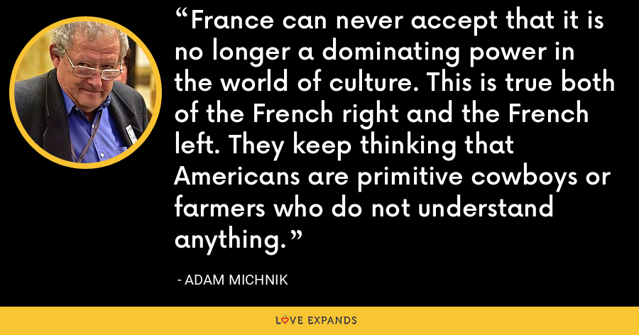 France can never accept that it is no longer a dominating power in the world of culture. This is true both of the French right and the French left. They keep thinking that Americans are primitive cowboys or farmers who do not understand anything. - Adam Michnik