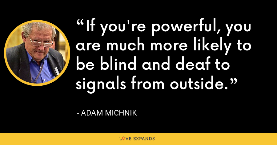 If you're powerful, you are much more likely to be blind and deaf to signals from outside. - Adam Michnik
