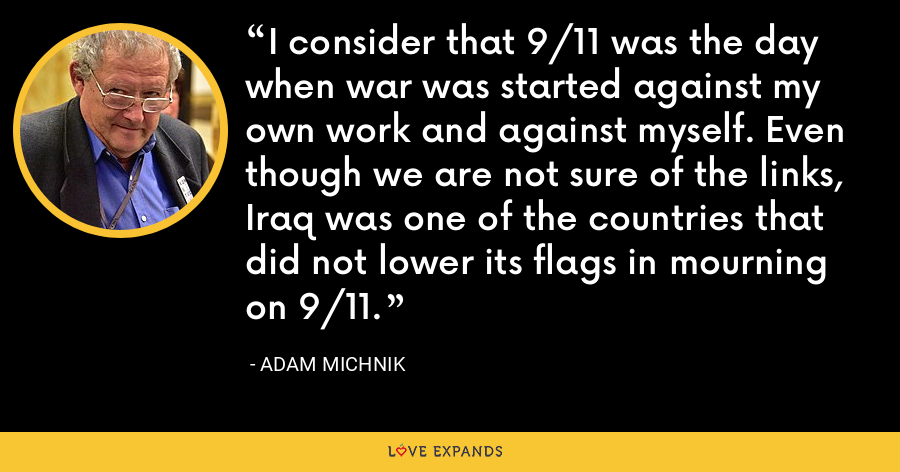 I consider that 9/11 was the day when war was started against my own work and against myself. Even though we are not sure of the links, Iraq was one of the countries that did not lower its flags in mourning on 9/11. - Adam Michnik