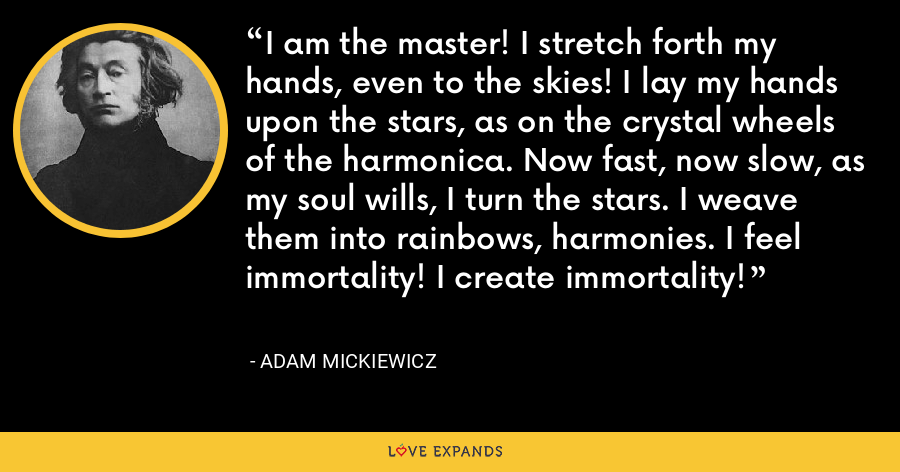 I am the master! I stretch forth my hands, even to the skies! I lay my hands upon the stars, as on the crystal wheels of the harmonica. Now fast, now slow, as my soul wills, I turn the stars. I weave them into rainbows, harmonies. I feel immortality! I create immortality! - Adam Mickiewicz