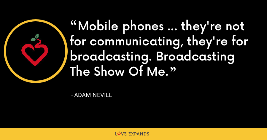 Mobile phones ... they're not for communicating, they're for broadcasting. Broadcasting The Show Of Me. - Adam Nevill