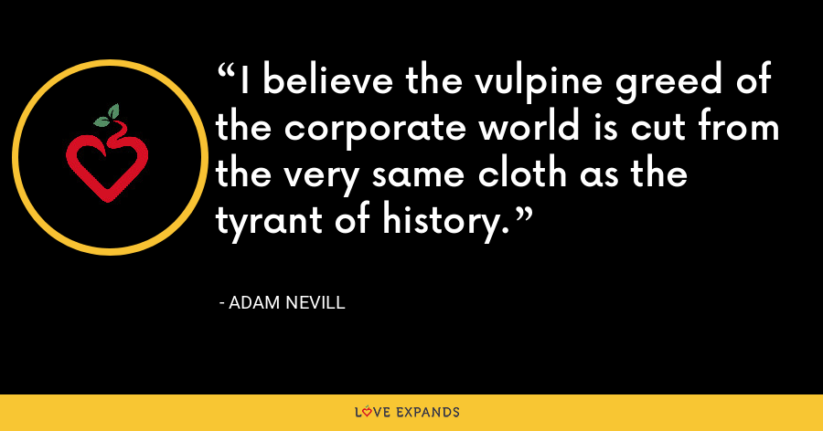I believe the vulpine greed of the corporate world is cut from the very same cloth as the tyrant of history. - Adam Nevill