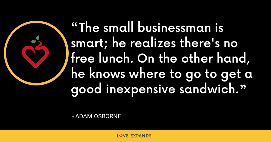 The small businessman is smart; he realizes there's no free lunch. On the other hand, he knows where to go to get a good inexpensive sandwich. - Adam Osborne