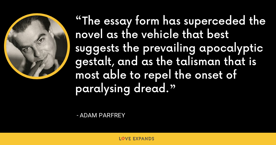 The essay form has superceded the novel as the vehicle that best suggests the prevailing apocalyptic gestalt, and as the talisman that is most able to repel the onset of paralysing dread. - Adam Parfrey