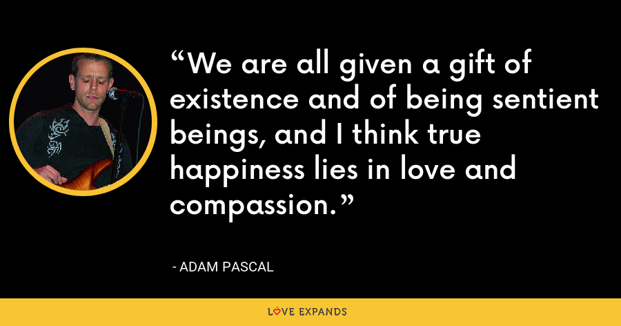 We are all given a gift of existence and of being sentient beings, and I think true happiness lies in love and compassion. - Adam Pascal