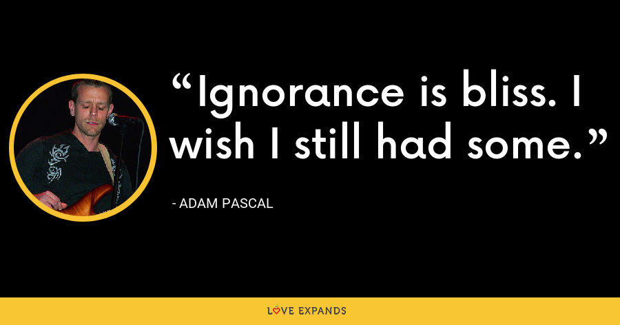 Ignorance is bliss. I wish I still had some. - Adam Pascal