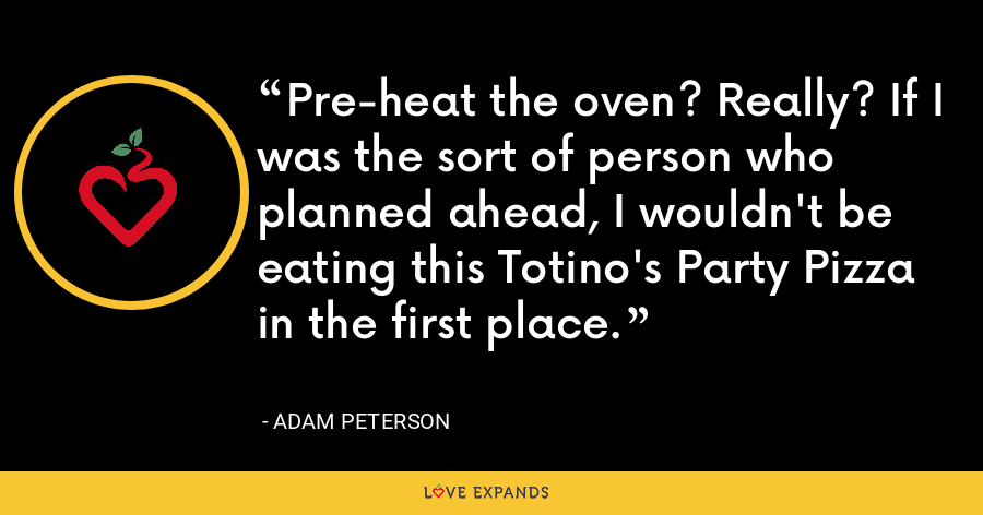 Pre-heat the oven? Really? If I was the sort of person who planned ahead, I wouldn't be eating this Totino's Party Pizza in the first place. - Adam Peterson