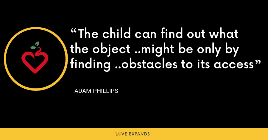 The child can find out what the object ..might be only by finding ..obstacles to its access - Adam Phillips
