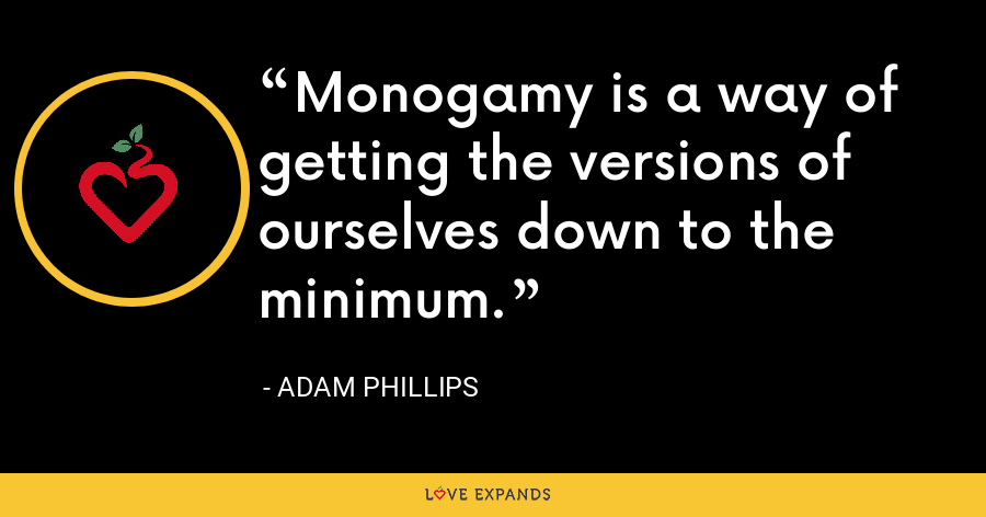 Monogamy is a way of getting the versions of ourselves down to the minimum. - Adam Phillips