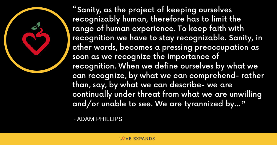 Sanity, as the project of keeping ourselves recognizably human, therefore has to limit the range of human experience. To keep faith with recognition we have to stay recognizable. Sanity, in other words, becomes a pressing preoccupation as soon as we recognize the importance of recognition. When we define ourselves by what we can recognize, by what we can comprehend- rather than, say, by what we can describe- we are continually under threat from what we are unwilling and/or unable to see. We are tyrannized by our blind spots, and by whatever it is about ourselves that we find unacceptable. - Adam Phillips