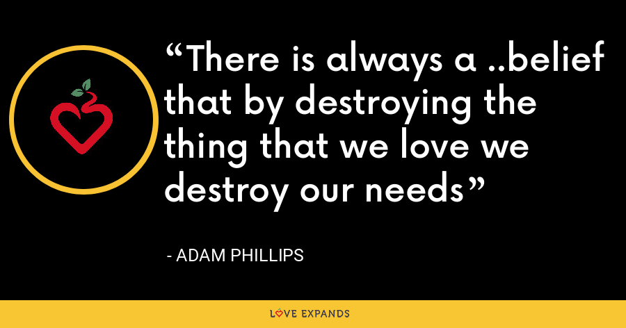 There is always a ..belief that by destroying the thing that we love we destroy our needs - Adam Phillips