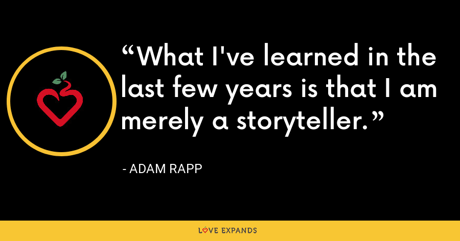 What I've learned in the last few years is that I am merely a storyteller. - Adam Rapp
