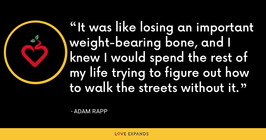 It was like losing an important weight-bearing bone, and I knew I would spend the rest of my life trying to figure out how to walk the streets without it. - Adam Rapp