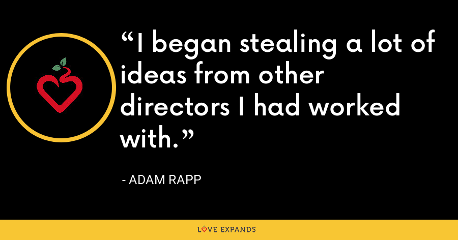 I began stealing a lot of ideas from other directors I had worked with. - Adam Rapp
