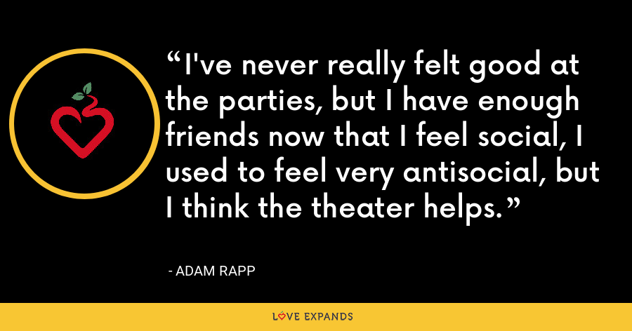 I've never really felt good at the parties, but I have enough friends now that I feel social, I used to feel very antisocial, but I think the theater helps. - Adam Rapp