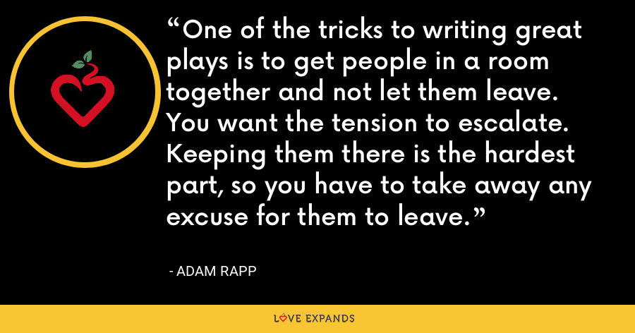 One of the tricks to writing great plays is to get people in a room together and not let them leave. You want the tension to escalate. Keeping them there is the hardest part, so you have to take away any excuse for them to leave. - Adam Rapp