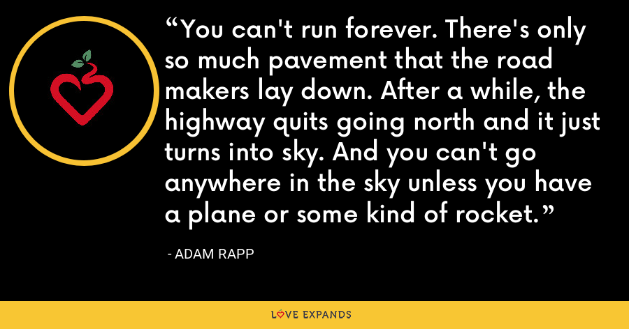 You can't run forever. There's only so much pavement that the road makers lay down. After a while, the highway quits going north and it just turns into sky. And you can't go anywhere in the sky unless you have a plane or some kind of rocket. - Adam Rapp