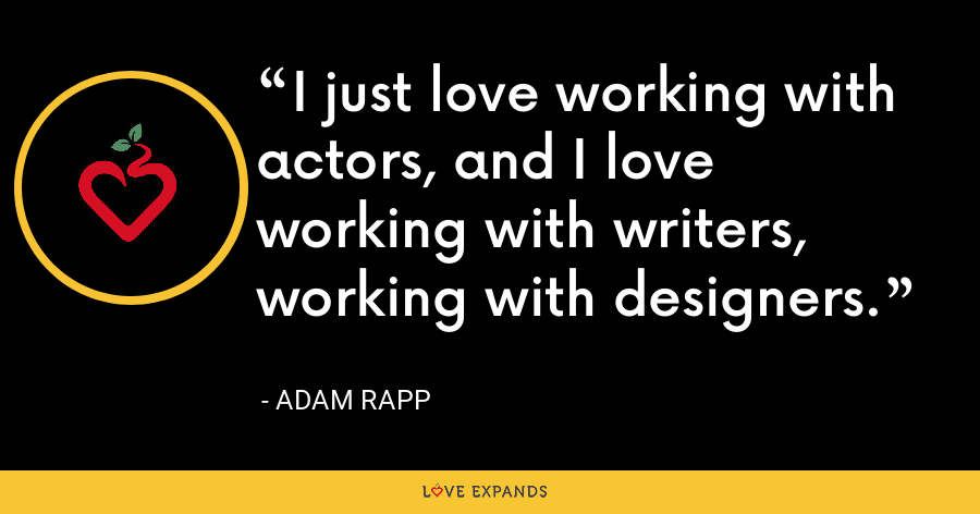 I just love working with actors, and I love working with writers, working with designers. - Adam Rapp