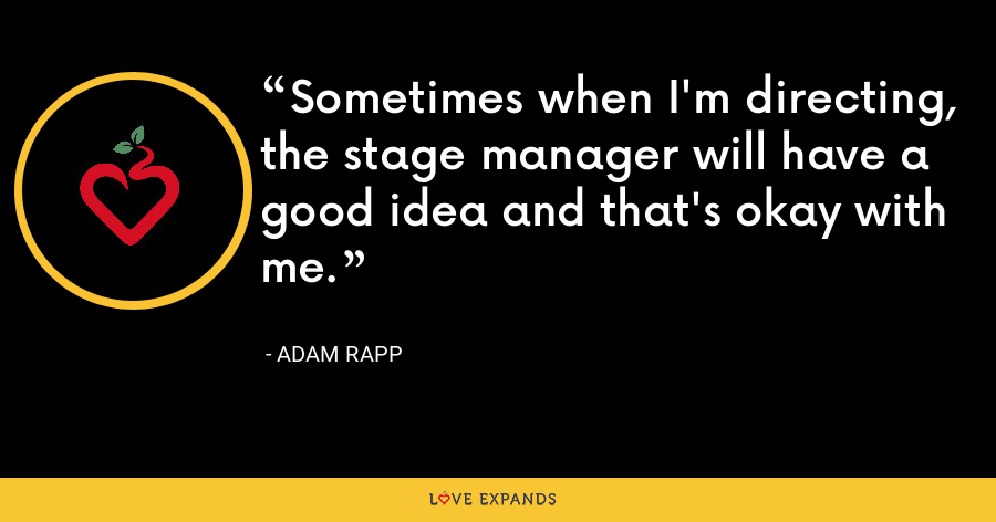 Sometimes when I'm directing, the stage manager will have a good idea and that's okay with me. - Adam Rapp