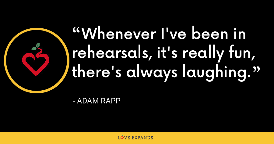 Whenever I've been in rehearsals, it's really fun, there's always laughing. - Adam Rapp