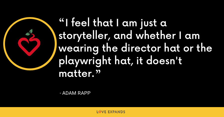 I feel that I am just a storyteller, and whether I am wearing the director hat or the playwright hat, it doesn't matter. - Adam Rapp