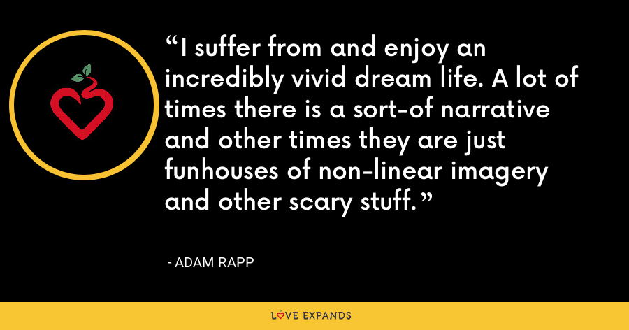 I suffer from and enjoy an incredibly vivid dream life. A lot of times there is a sort-of narrative and other times they are just funhouses of non-linear imagery and other scary stuff. - Adam Rapp