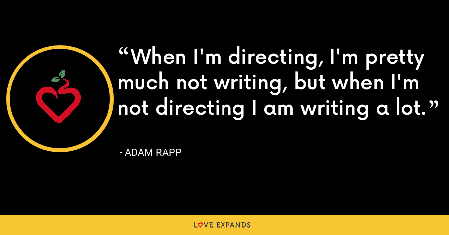When I'm directing, I'm pretty much not writing, but when I'm not directing I am writing a lot. - Adam Rapp