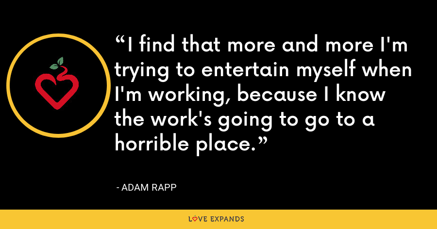 I find that more and more I'm trying to entertain myself when I'm working, because I know the work's going to go to a horrible place. - Adam Rapp