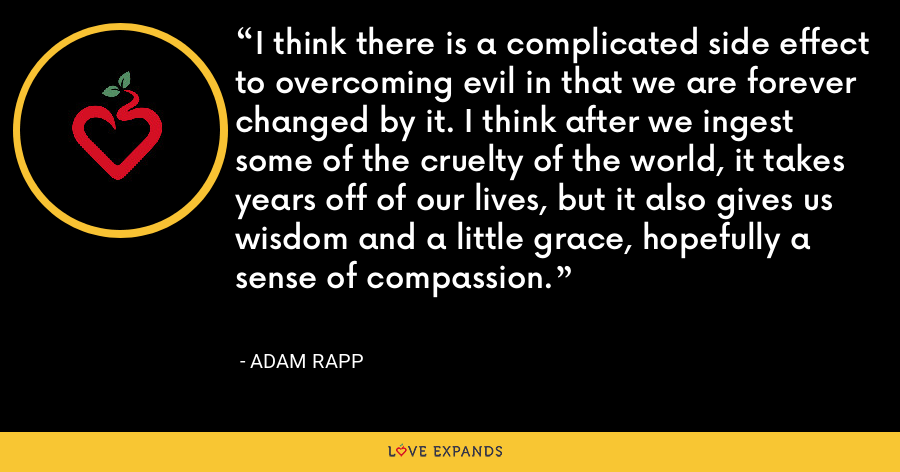 I think there is a complicated side effect to overcoming evil in that we are forever changed by it. I think after we ingest some of the cruelty of the world, it takes years off of our lives, but it also gives us wisdom and a little grace, hopefully a sense of compassion. - Adam Rapp