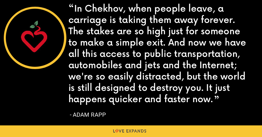 In Chekhov, when people leave, a carriage is taking them away forever. The stakes are so high just for someone to make a simple exit. And now we have all this access to public transportation, automobiles and jets and the Internet; we're so easily distracted, but the world is still designed to destroy you. It just happens quicker and faster now. - Adam Rapp