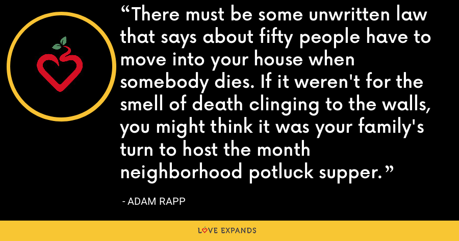 There must be some unwritten law that says about fifty people have to move into your house when somebody dies. If it weren't for the smell of death clinging to the walls, you might think it was your family's turn to host the month neighborhood potluck supper. - Adam Rapp