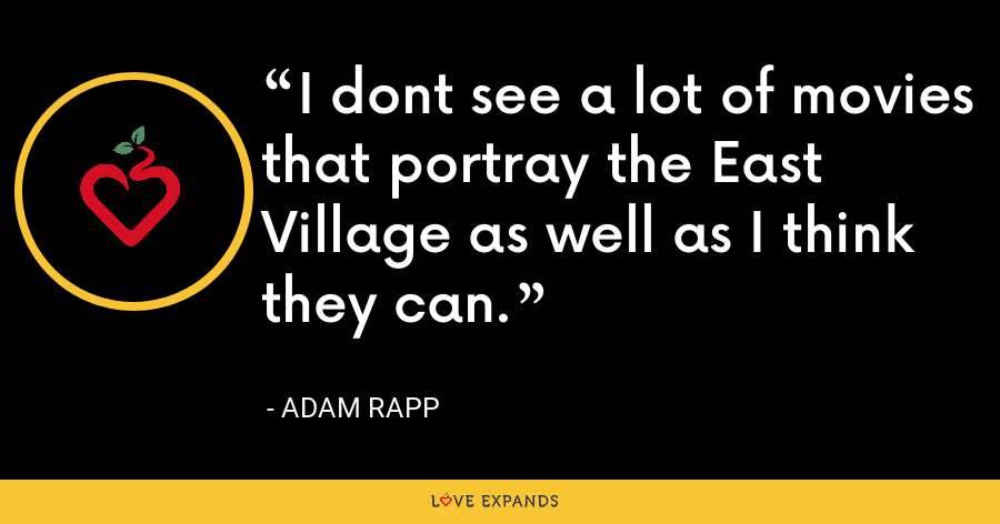I dont see a lot of movies that portray the East Village as well as I think they can. - Adam Rapp