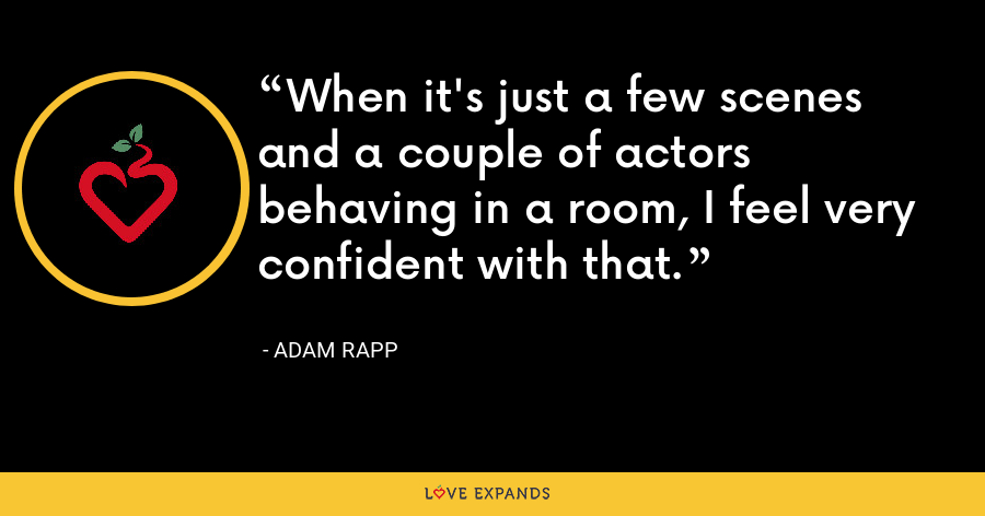 When it's just a few scenes and a couple of actors behaving in a room, I feel very confident with that. - Adam Rapp