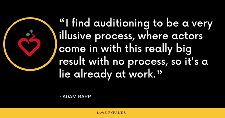 I find auditioning to be a very illusive process, where actors come in with this really big result with no process, so it's a lie already at work. - Adam Rapp