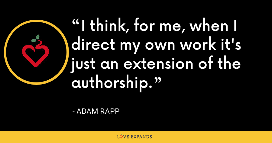 I think, for me, when I direct my own work it's just an extension of the authorship. - Adam Rapp