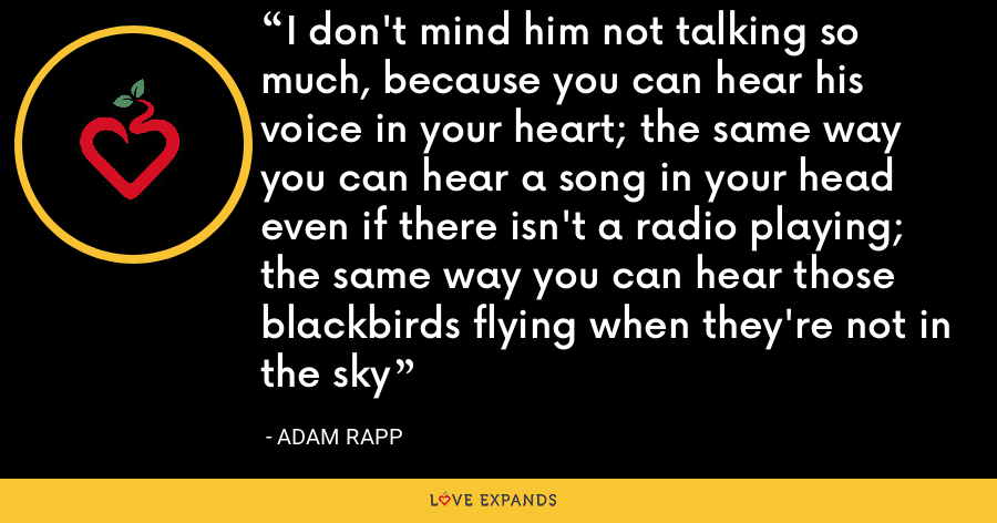 I don't mind him not talking so much, because you can hear his voice in your heart; the same way you can hear a song in your head even if there isn't a radio playing; the same way you can hear those blackbirds flying when they're not in the sky - Adam Rapp