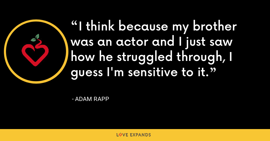 I think because my brother was an actor and I just saw how he struggled through, I guess I'm sensitive to it. - Adam Rapp