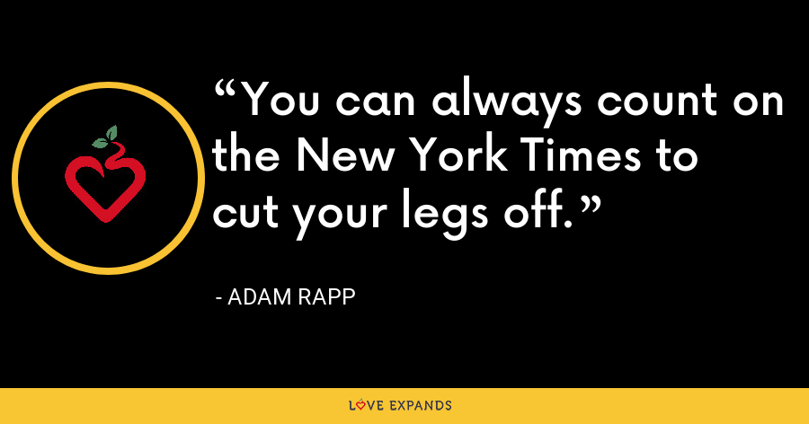 You can always count on the New York Times to cut your legs off. - Adam Rapp