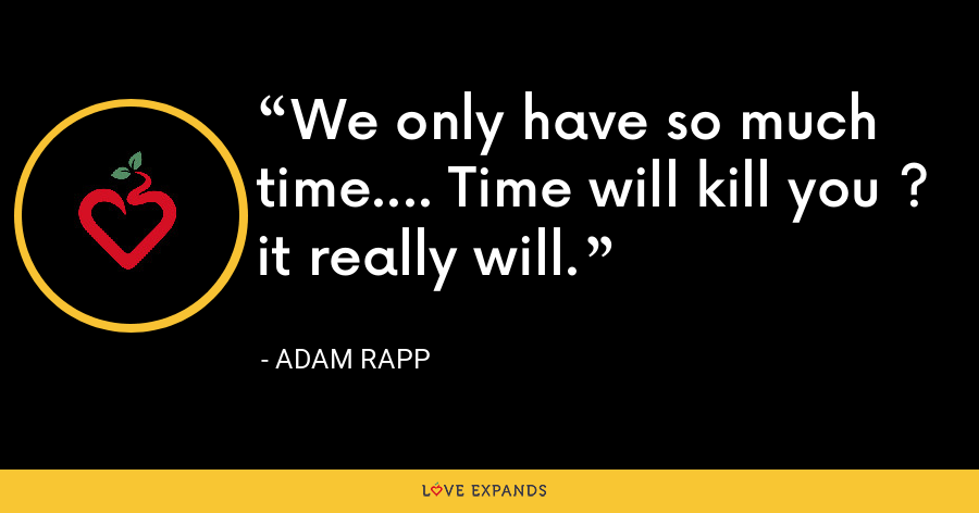 We only have so much time.... Time will kill you ? it really will. - Adam Rapp