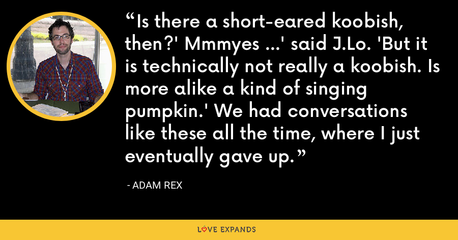 Is there a short-eared koobish, then?' Mmmyes ...' said J.Lo. 'But it is technically not really a koobish. Is more alike a kind of singing pumpkin.' We had conversations like these all the time, where I just eventually gave up. - Adam Rex