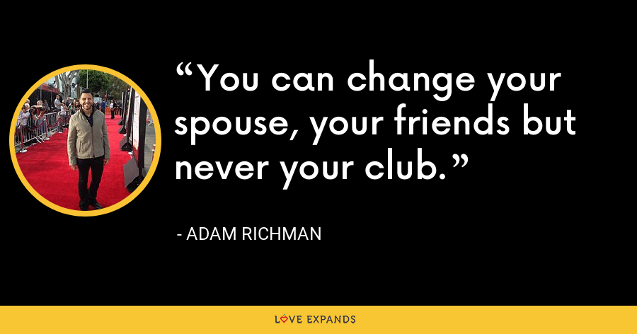 You can change your spouse, your friends but never your club. - Adam Richman