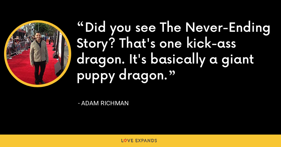Did you see The Never-Ending Story? That's one kick-ass dragon. It's basically a giant puppy dragon. - Adam Richman